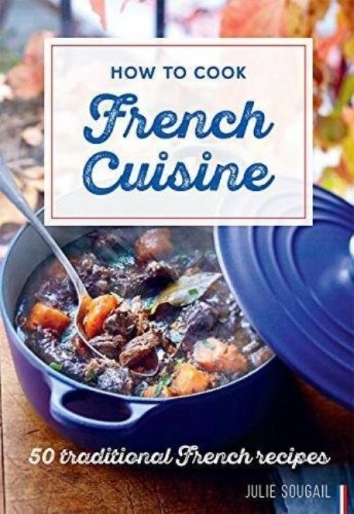 How to Cook French Cuisine: 50 Traditional Recipes